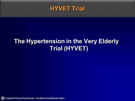 Copyleft Clinical Trial Results. You Must Redistribute Slides HYVET Trial The Hypertension in the Very Elderly Trial (HYVET)