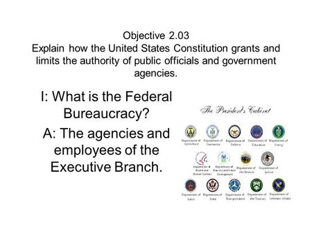Objective 2.03 Explain how the United States Constitution grants and limits the authority of public officials and government agencies. I: What is the Federal.