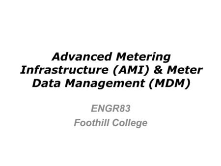 Advanced Metering Infrastructure (AMI) & Meter Data <strong>Management</strong> (MDM) ENGR83 Foothill College.