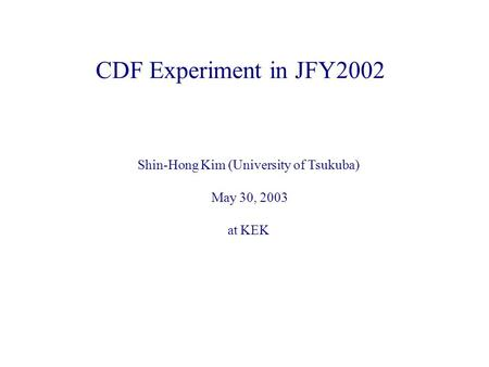 CDF Experiment in JFY2002 Shin-Hong Kim (University of Tsukuba) May 30, 2003 at KEK.