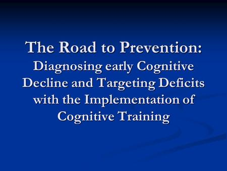 The Road to Prevention: Diagnosing early Cognitive Decline and Targeting Deficits with the Implementation of Cognitive <strong>Training</strong>.