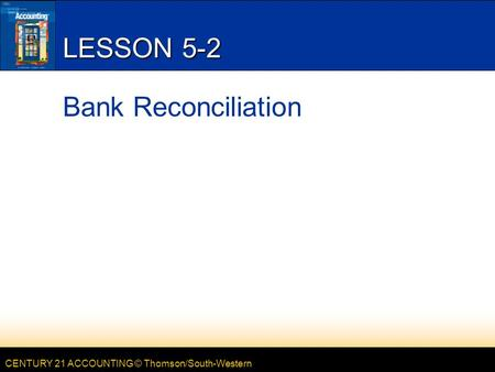 CENTURY 21 ACCOUNTING © Thomson/South-Western LESSON 5-2 Bank Reconciliation.