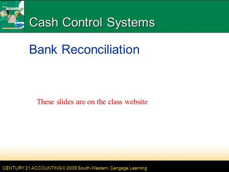 CENTURY 21 ACCOUNTING © 2009 South-Western, Cengage Learning Cash Control Systems Bank Reconciliation These slides are on the class website.
