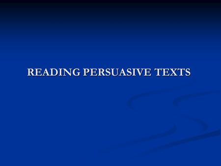 READING PERSUASIVE TEXTS What is persuasion? What is persuasion? Persuasion is the act of influencing someone to believe or consider a certain point.
