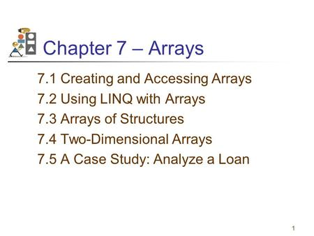 1 Chapter 7 – Arrays 7.1 Creating <strong>and</strong> Accessing Arrays 7.2 Using LINQ with Arrays 7.3 Arrays <strong>of</strong> Structures 7.4 Two-Dimensional Arrays 7.5 A Case Study: