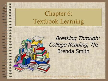 © 2005 Pearson Education, Inc. publishing as Longman Publishers. Chapter 6: Textbook Learning Breaking Through: College Reading, 7/e Brenda Smith.