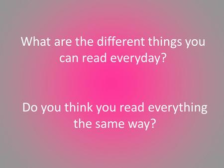 Do you think you read everything the same way? What are the different things you can read everyday?