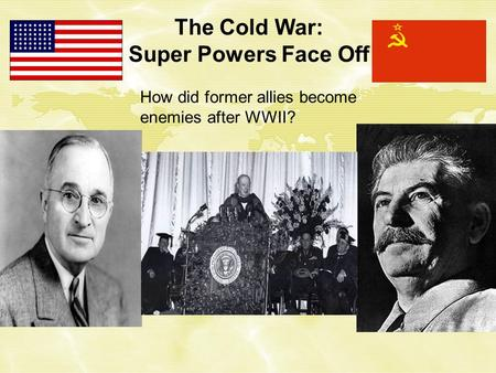 The Cold War: Super Powers Face Off How did former allies become enemies after WWII?