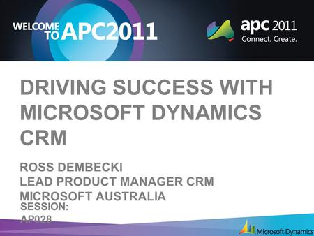 DRIVING SUCCESS WITH MICROSOFT DYNAMICS CRM ROSS DEMBECKI LEAD <strong>PRODUCT</strong> MANAGER CRM MICROSOFT AUSTRALIA SESSION: AP028.