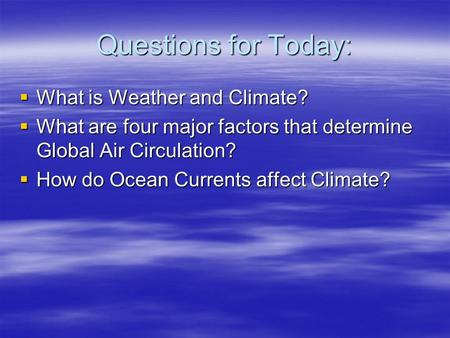 Questions for Today:  What is Weather and Climate?  What are four major factors that determine Global Air Circulation?  How do Ocean Currents affect.