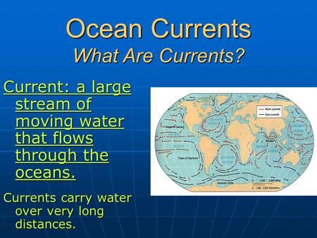 Ocean Currents What Are Currents? Current: a large stream of moving water that flows through the oceans. Currents carry water over very long distances.