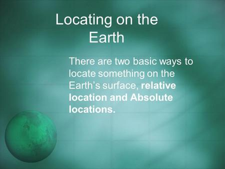 Locating on the Earth There are two basic ways to locate something on the Earth's surface, relative location and Absolute locations.