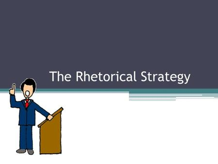 "The Rhetorical Strategy. What is the Rhetorical Strategy? ""Rhetoric refers to the art of public speaking. The rhetorical strategy is often employed in."