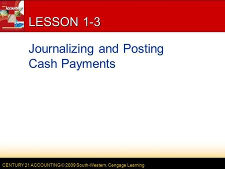 CENTURY 21 ACCOUNTING © 2009 South-Western, Cengage Learning LESSON 1-3 Journalizing and Posting Cash Payments.