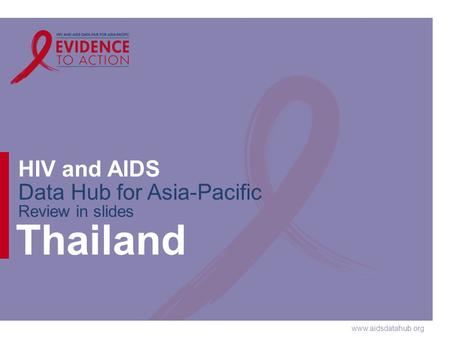 Www.aidsdatahub.org HIV and AIDS Data Hub for Asia-Pacific Review in slides Thailand.