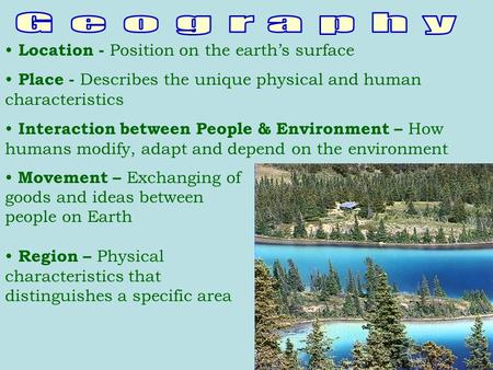 Location - Position on the earth's surface Place - Describes the unique physical and human characteristics Interaction between People & Environment – How.
