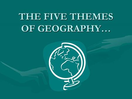 THE FIVE THEMES OF GEOGRAPHY…