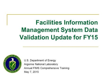 Facilities Information Management System Data Validation Update for FY15 U.S. Department <strong>of</strong> Energy Argonne National Laboratory Annual FIMS Comprehensive.