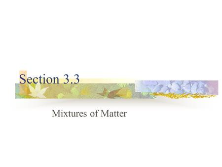Section 3.3 Mixtures of Matter. Composition of Matter Matter SubstanceMixture.