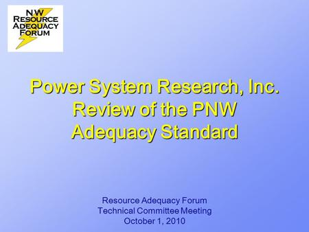 Power System Research, Inc. Review of the PNW Adequacy Standard Resource Adequacy Forum Technical Committee Meeting October 1, 2010.