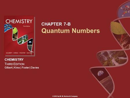 CHEMISTRY T HIRD E DITION Gilbert | Kirss | Foster | Davies © 2012 by W. W. Norton & Company CHAPTER 7-B Quantum Numbers.