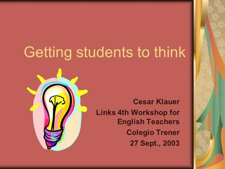 Getting students to think Cesar Klauer Links 4th Workshop for English Teachers Colegio Trener 27 Sept., 2003.