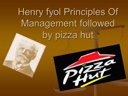 Henry fyol Principles Of Management followed by pizza hut
