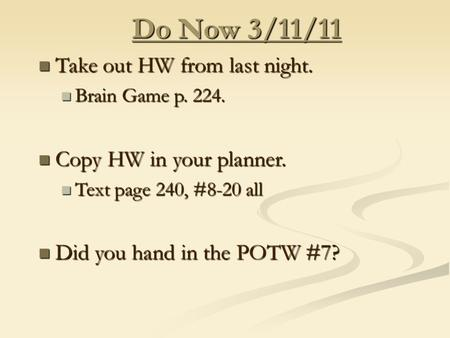 Do Now 3/11/11 Take out HW from last night. Take out HW from last night. Brain Game p. 224. Brain Game p. 224. Copy HW in your planner. Copy HW in your.