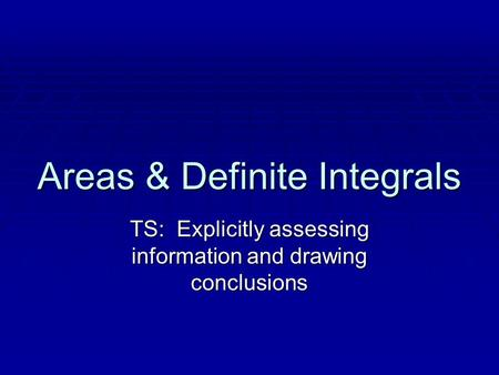 Areas & Definite Integrals TS: Explicitly assessing information and drawing conclusions.