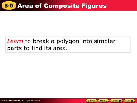 8-5 Area of Composite Figures Learn to break a polygon into simpler parts to find its area.