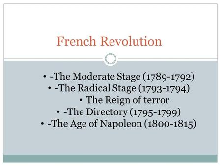 French Revolution -The Moderate Stage (1789-1792) -The Radical Stage (1793-1794) The Reign of terror -The Directory (1795-1799) -The Age of Napoleon (1800-1815)