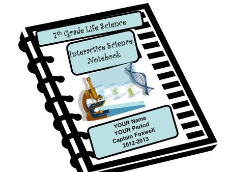 Interactive Science Notebook 7 th Grade Life Science YOUR Name YOUR Period Captain Foxwell 2012-2013.