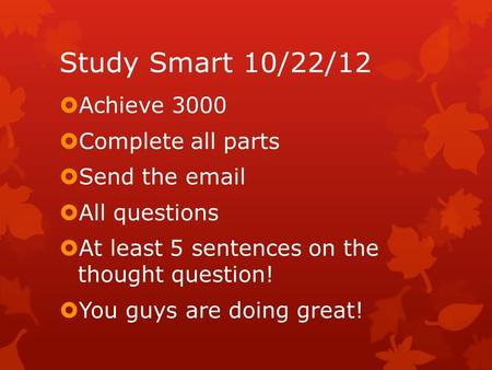 Study Smart 10/22/12  Achieve 3000  Complete all parts  Send the email  All questions  At least 5 sentences on the thought question!  You guys are.