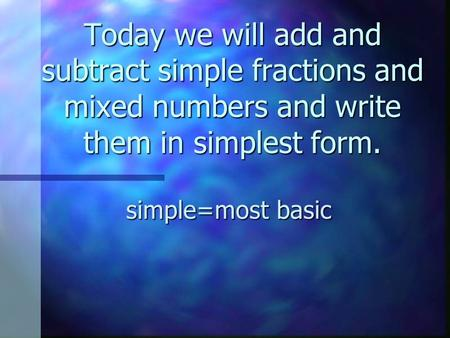 Today we will add and subtract simple fractions and mixed numbers and write them in simplest form. simple=most basic.
