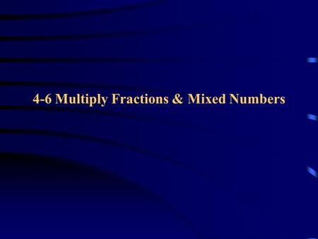 4-6 Multiply Fractions & Mixed Numbers. Multiply Fractions To multiply fractions o multiply the numerators o Multiply the denominators Example: 2/3 *