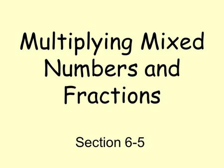 Multiplying Mixed Numbers and Fractions Section 6-5.