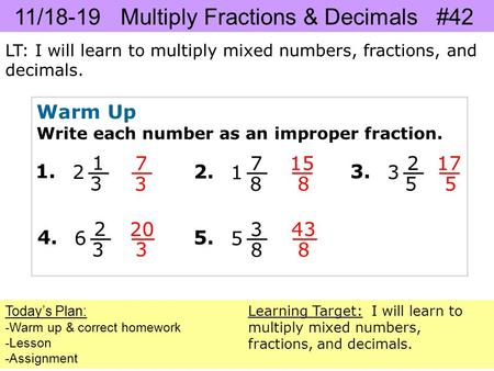 11/18-19 Multiply Fractions & Decimals #42 LT: I will learn to multiply mixed numbers, fractions, and decimals. Today's Plan: -Warm up & correct homework.