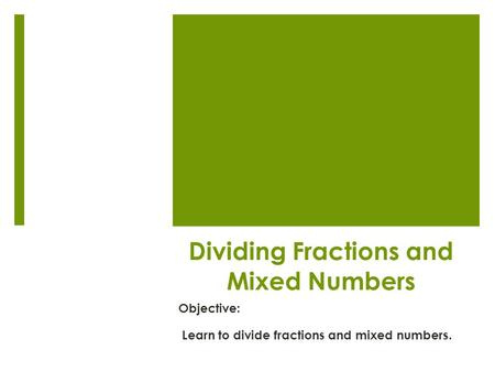 Dividing Fractions and Mixed Numbers Objective: Learn to divide fractions and mixed numbers.