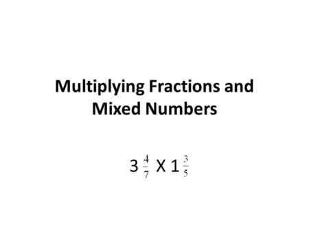 Multiplying Fractions and Mixed Numbers 3 X 1. Step 1: Convert the mixed numbers to improper fractions. 3 = 7 X 3 = 21 + 4 = 25 1 = 5 X 1 = 5 + 3 = 8.