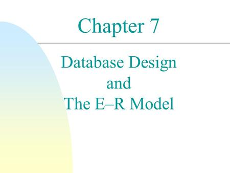 Chapter 7 Database Design and The E–R Model. 2 Goals n Facilitate DB design and represent the overall logical structure of the DB. n Definition Entities.