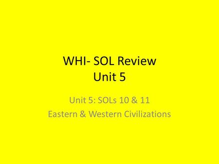 WHI- SOL Review Unit 5 Unit 5: SOLs 10 & 11 Eastern & Western Civilizations.