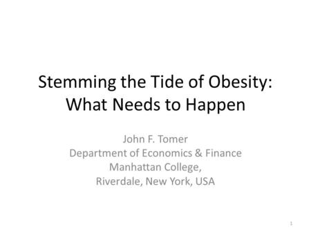 Stemming the Tide of <strong>Obesity</strong>: What Needs to Happen John F. Tomer Department of Economics & Finance Manhattan College, Riverdale, New York, USA 1.