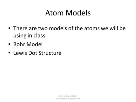 Created by G.Baker www.thesciencequeen.net Atom Models There are two models of the atoms we will be using in class. Bohr Model Lewis Dot Structure Created.