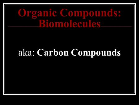 Organic Compounds: Biomolecules aka: Carbon Compounds.