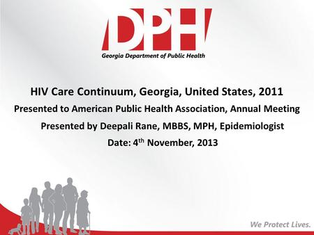 HIV Care Continuum, Georgia, United States, 2011 Presented to American Public Health Association, Annual Meeting Presented by Deepali Rane, MBBS, MPH,