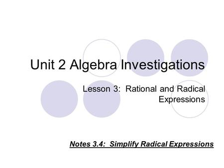 Unit 2 Algebra Investigations Lesson 3: Rational and Radical Expressions Notes 3.4: Simplify Radical Expressions.
