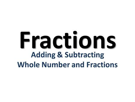 Adding & Subtracting Whole Number and Fractions