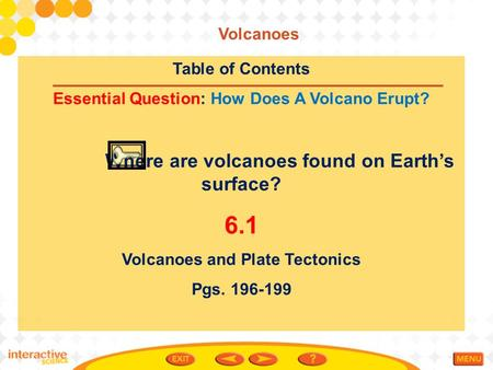 Table <strong>of</strong> Contents Essential Question: How Does A Volcano Erupt? Where are volcanoes found on Earth's surface? 6.1 Volcanoes and Plate Tectonics Pgs. 196-199.