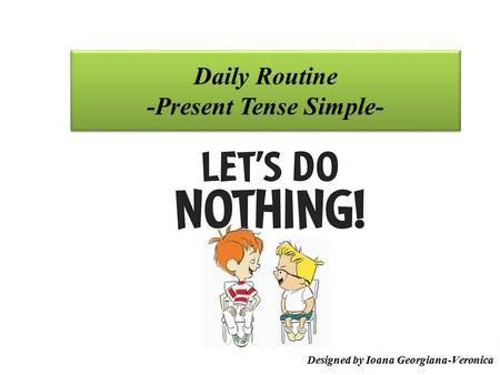 Daily Routine -Present Tense Simple-. Flow 1. Present Tense Simple - uses 2. Expressing Daily Routines 3. Exercises.
