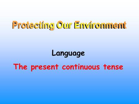 Protecting Our Environment Language The present continuous tense.